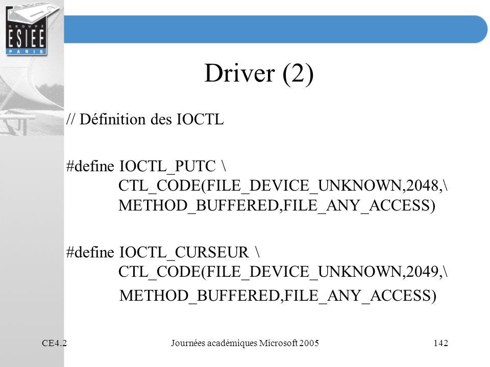 CE4.2Journées académiques Microsoft 2005142 Driver (2) // Définition des IOCTL #define IOCTL_PUTC \ CTL_CODE(FILE_DEVICE_UNKNOWN,2048,\ METHOD_BUFFERED,FILE_ANY_ACCESS) #define IOCTL_CURSEUR \ CTL_CODE(FILE_DEVICE_UNKNOWN,2049,\ METHOD_BUFFERED,FILE_ANY_ACCESS)