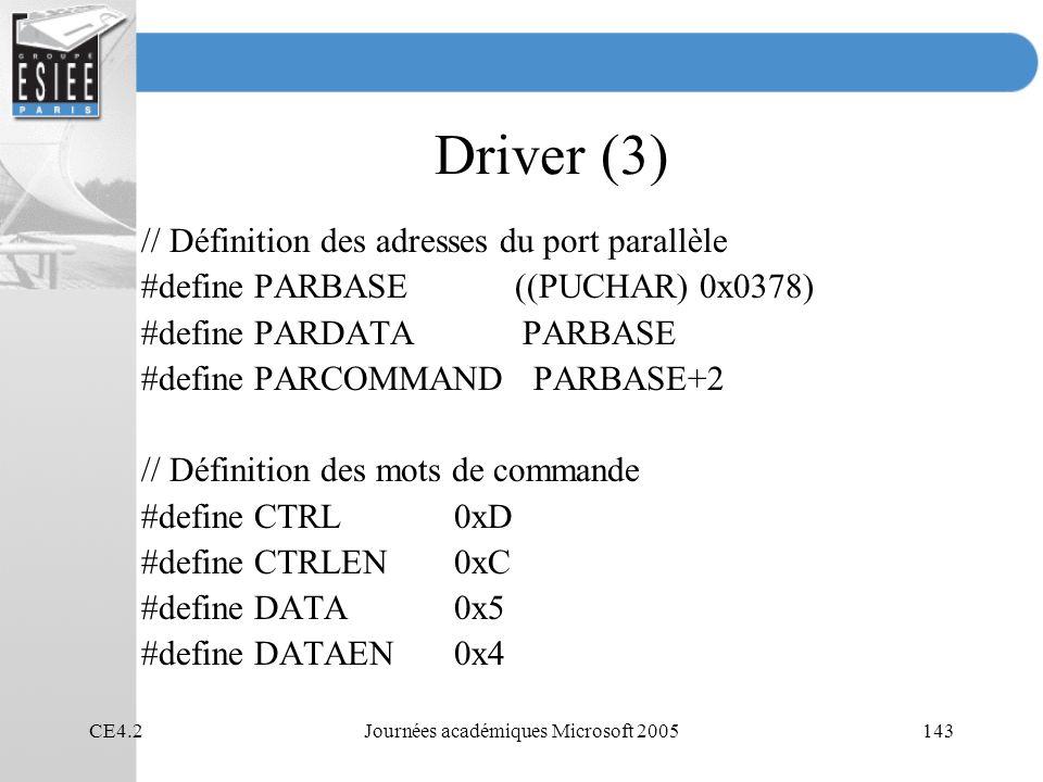 CE4.2Journées académiques Microsoft 2005143 Driver (3) // Définition des adresses du port parallèle #define PARBASE ((PUCHAR) 0x0378) #define PARDATA PARBASE #define PARCOMMAND PARBASE+2 // Définition des mots de commande #define CTRL0xD #define CTRLEN0xC #define DATA0x5 #define DATAEN0x4