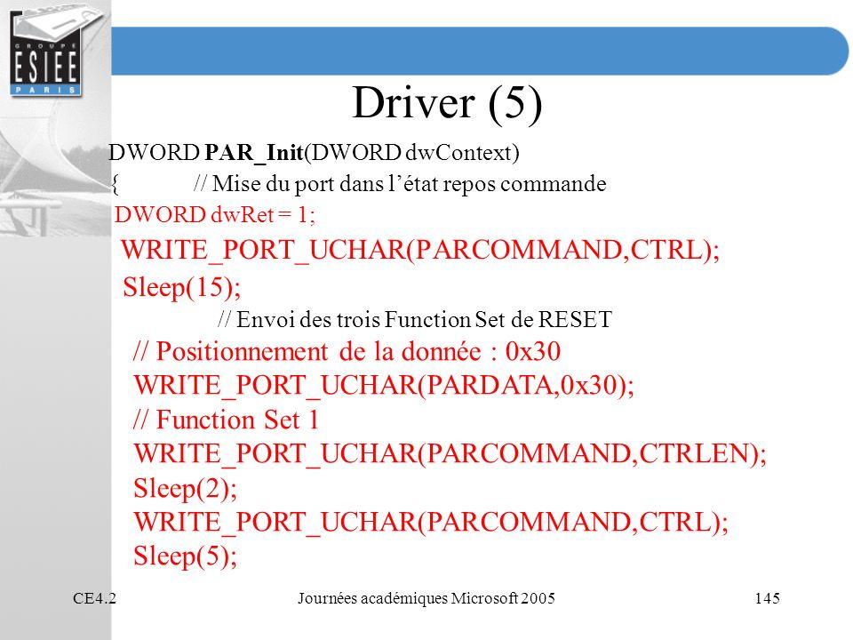 CE4.2Journées académiques Microsoft 2005145 Driver (5) DWORD PAR_Init(DWORD dwContext) { // Mise du port dans létat repos commande DWORD dwRet = 1; WRITE_PORT_UCHAR(PARCOMMAND,CTRL); Sleep(15); // Envoi des trois Function Set de RESET // Positionnement de la donnée : 0x30 WRITE_PORT_UCHAR(PARDATA,0x30); // Function Set 1 WRITE_PORT_UCHAR(PARCOMMAND,CTRLEN); Sleep(2); WRITE_PORT_UCHAR(PARCOMMAND,CTRL); Sleep(5);