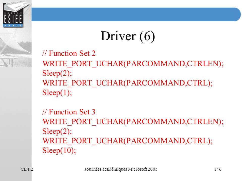 CE4.2Journées académiques Microsoft 2005146 Driver (6) // Function Set 2 WRITE_PORT_UCHAR(PARCOMMAND,CTRLEN); Sleep(2); WRITE_PORT_UCHAR(PARCOMMAND,CTRL); Sleep(1); // Function Set 3 WRITE_PORT_UCHAR(PARCOMMAND,CTRLEN); Sleep(2); WRITE_PORT_UCHAR(PARCOMMAND,CTRL); Sleep(10);