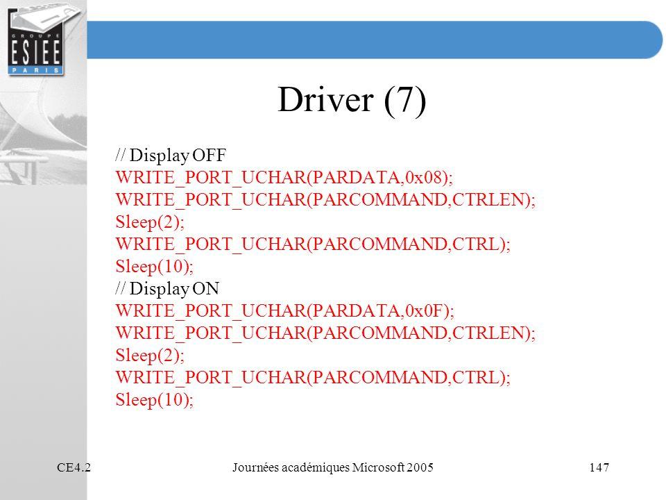 CE4.2Journées académiques Microsoft 2005147 Driver (7) // Display OFF WRITE_PORT_UCHAR(PARDATA,0x08); WRITE_PORT_UCHAR(PARCOMMAND,CTRLEN); Sleep(2); WRITE_PORT_UCHAR(PARCOMMAND,CTRL); Sleep(10); // Display ON WRITE_PORT_UCHAR(PARDATA,0x0F); WRITE_PORT_UCHAR(PARCOMMAND,CTRLEN); Sleep(2); WRITE_PORT_UCHAR(PARCOMMAND,CTRL); Sleep(10);