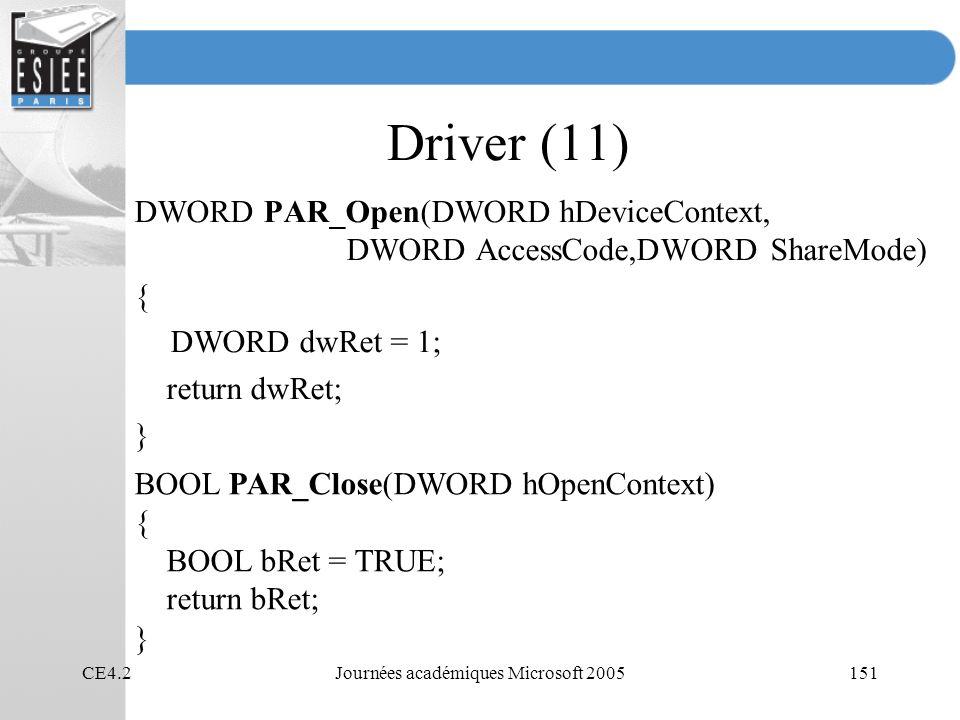 CE4.2Journées académiques Microsoft 2005151 Driver (11) DWORD PAR_Open(DWORD hDeviceContext, DWORD AccessCode,DWORD ShareMode) { DWORD dwRet = 1; return dwRet; } BOOL PAR_Close(DWORD hOpenContext) { BOOL bRet = TRUE; return bRet; }