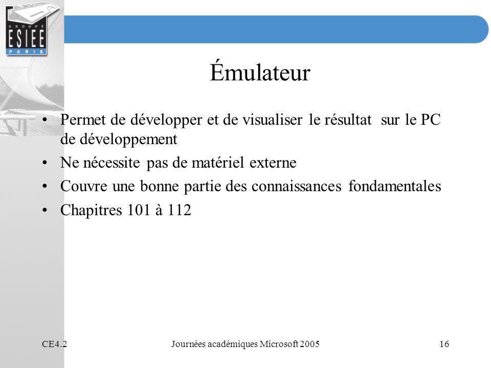 CE4.2Journées académiques Microsoft 200516 Émulateur Permet de développer et de visualiser le résultat sur le PC de développement Ne nécessite pas de matériel externe Couvre une bonne partie des connaissances fondamentales Chapitres 101 à 112