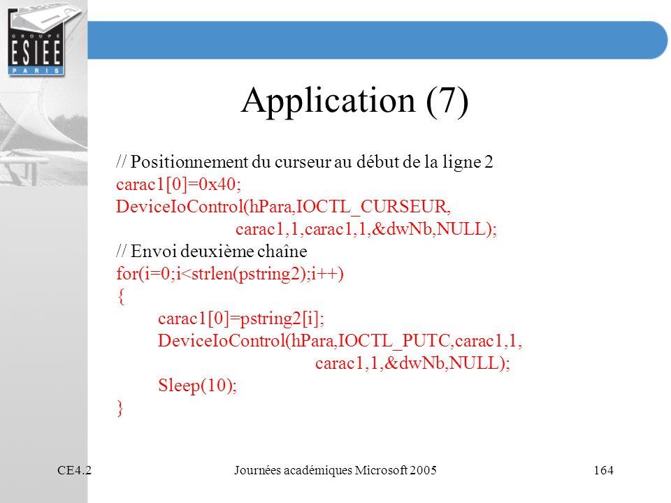 CE4.2Journées académiques Microsoft 2005164 Application (7) // Positionnement du curseur au début de la ligne 2 carac1[0]=0x40; DeviceIoControl(hPara,IOCTL_CURSEUR, carac1,1,carac1,1,&dwNb,NULL); // Envoi deuxième chaîne for(i=0;i<strlen(pstring2);i++) { carac1[0]=pstring2[i]; DeviceIoControl(hPara,IOCTL_PUTC,carac1,1, carac1,1,&dwNb,NULL); Sleep(10); }