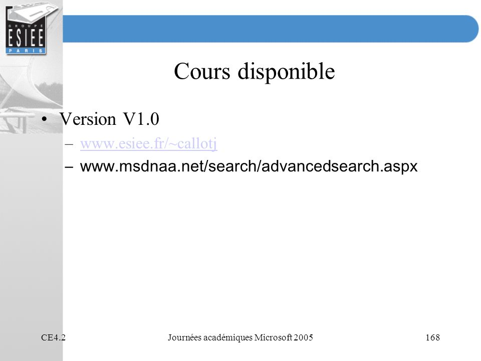 CE4.2Journées académiques Microsoft 2005168 Cours disponible Version V1.0 –www.esiee.fr/~callotjwww.esiee.fr/~callotj –www.msdnaa.net/search/advancedsearch.aspx