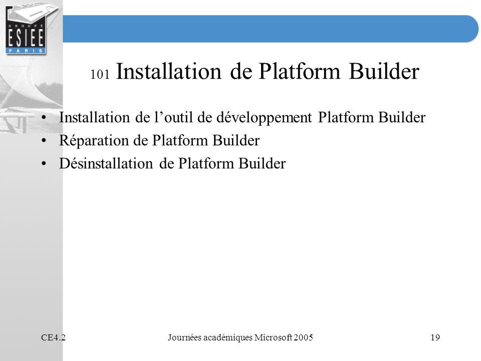 CE4.2Journées académiques Microsoft 200519 101 Installation de Platform Builder Installation de loutil de développement Platform Builder Réparation de Platform Builder Désinstallation de Platform Builder