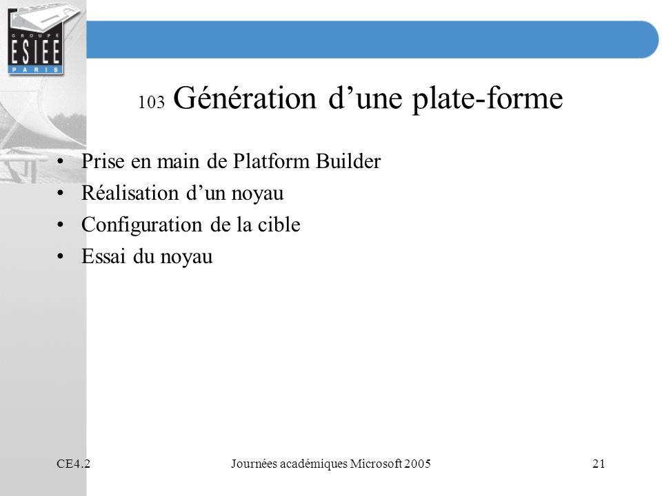 CE4.2Journées académiques Microsoft 200521 103 Génération dune plate-forme Prise en main de Platform Builder Réalisation dun noyau Configuration de la cible Essai du noyau
