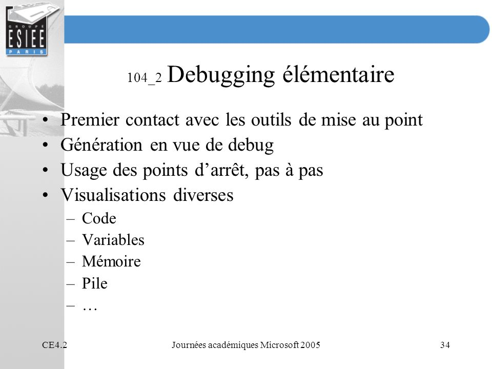 CE4.2Journées académiques Microsoft 200534 104_2 Debugging élémentaire Premier contact avec les outils de mise au point Génération en vue de debug Usage des points darrêt, pas à pas Visualisations diverses –Code –Variables –Mémoire –Pile –…