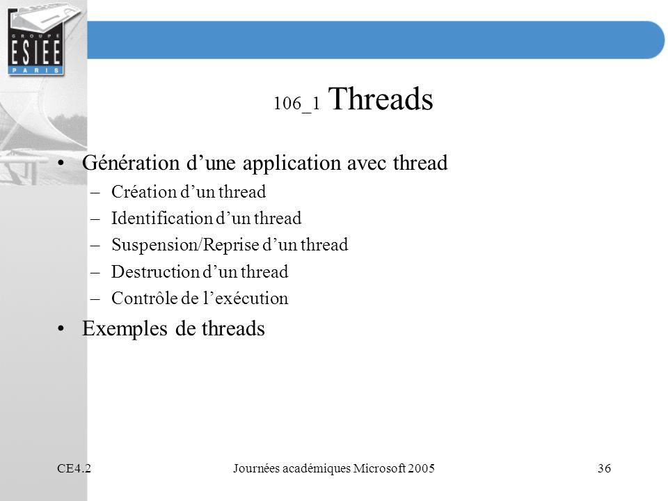 CE4.2Journées académiques Microsoft 200536 106_1 Threads Génération dune application avec thread –Création dun thread –Identification dun thread –Suspension/Reprise dun thread –Destruction dun thread –Contrôle de lexécution Exemples de threads