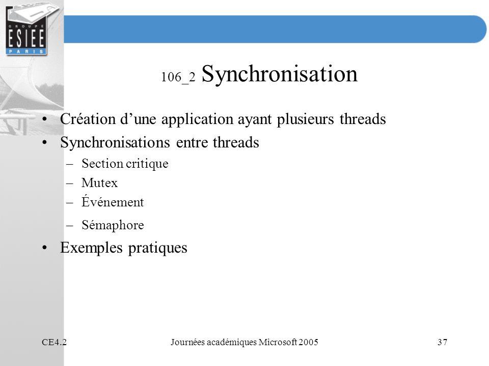 CE4.2Journées académiques Microsoft 200537 106_2 Synchronisation Création dune application ayant plusieurs threads Synchronisations entre threads –Sec
