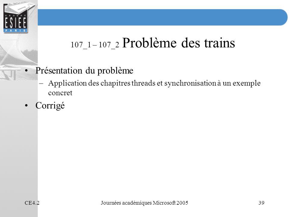 CE4.2Journées académiques Microsoft 200539 107_1 – 107_2 Problème des trains Présentation du problème –Application des chapitres threads et synchronisation à un exemple concret Corrigé