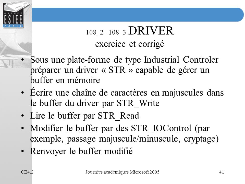 CE4.2Journées académiques Microsoft 200541 108_2 - 108_3 DRIVER exercice et corrigé Sous une plate-forme de type Industrial Controler préparer un driver « STR » capable de gérer un buffer en mémoire Écrire une chaîne de caractères en majuscules dans le buffer du driver par STR_Write Lire le buffer par STR_Read Modifier le buffer par des STR_IOControl (par exemple, passage majuscule/minuscule, cryptage) Renvoyer le buffer modifié