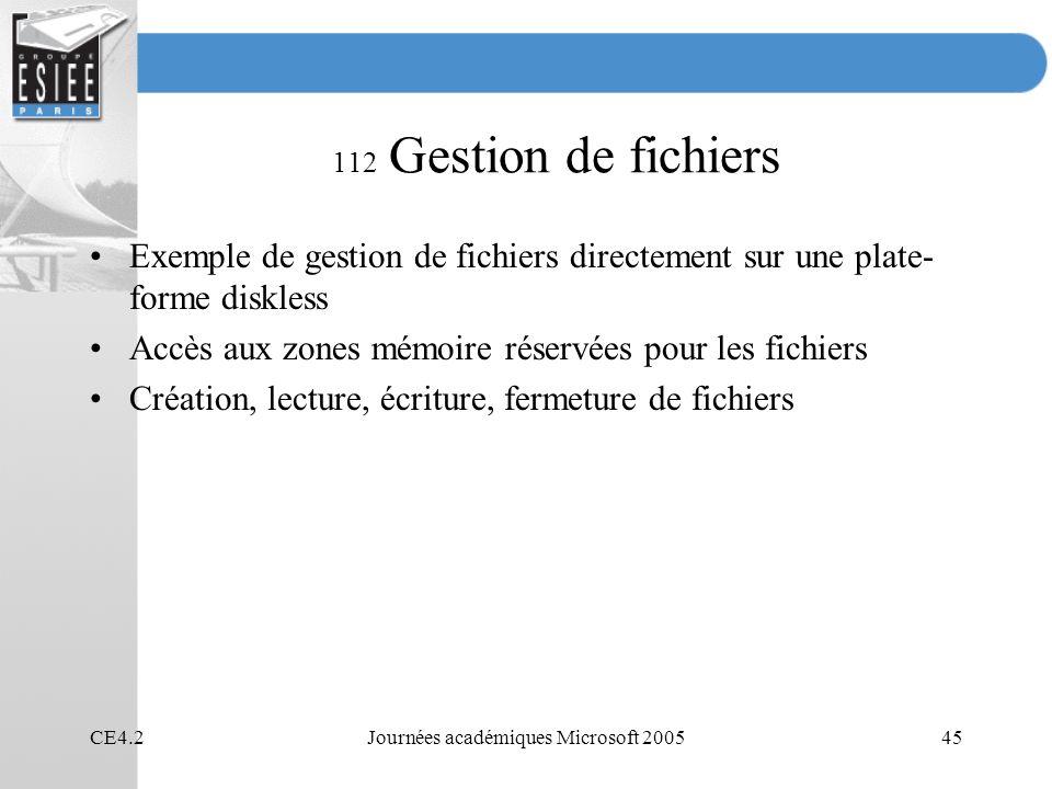 CE4.2Journées académiques Microsoft 200545 112 Gestion de fichiers Exemple de gestion de fichiers directement sur une plate- forme diskless Accès aux zones mémoire réservées pour les fichiers Création, lecture, écriture, fermeture de fichiers