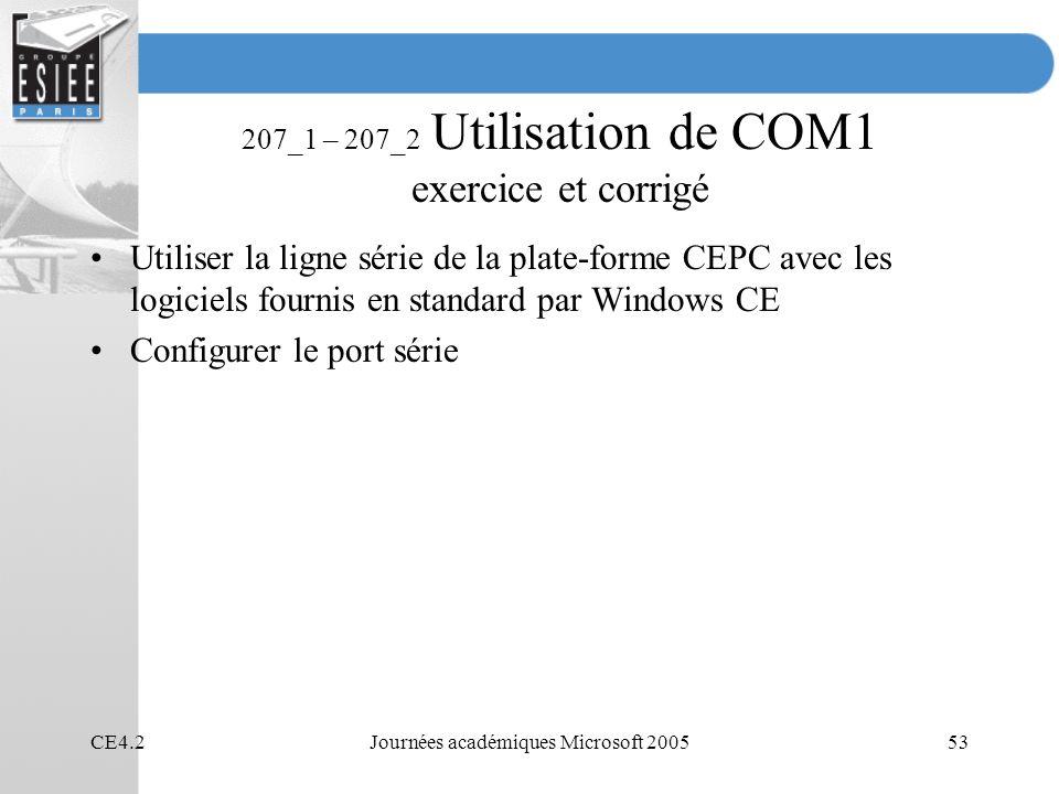 CE4.2Journées académiques Microsoft 200553 207_1 – 207_2 Utilisation de COM1 exercice et corrigé Utiliser la ligne série de la plate-forme CEPC avec les logiciels fournis en standard par Windows CE Configurer le port série