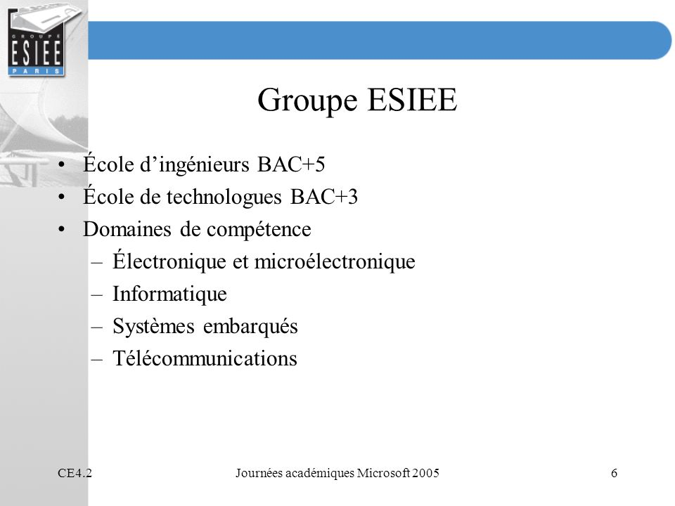 CE4.2Journées académiques Microsoft 20056 Groupe ESIEE École dingénieurs BAC+5 École de technologues BAC+3 Domaines de compétence –Électronique et microélectronique –Informatique –Systèmes embarqués –Télécommunications