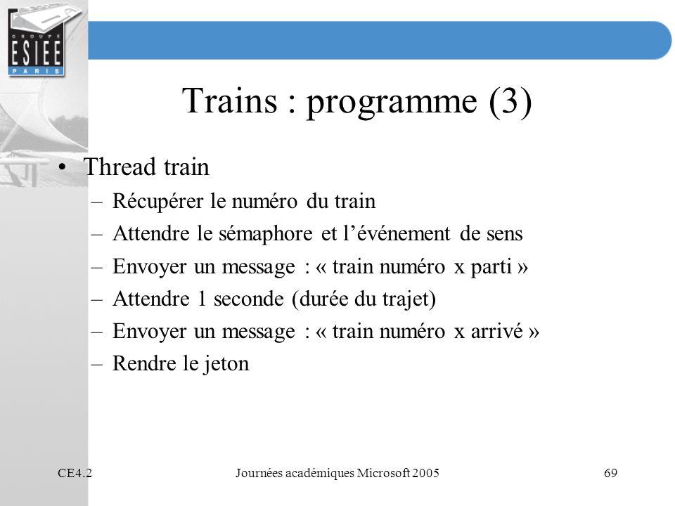 CE4.2Journées académiques Microsoft 200569 Trains : programme (3) Thread train –Récupérer le numéro du train –Attendre le sémaphore et lévénement de sens –Envoyer un message : « train numéro x parti » –Attendre 1 seconde (durée du trajet) –Envoyer un message : « train numéro x arrivé » –Rendre le jeton