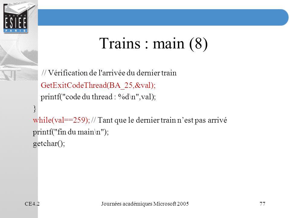 CE4.2Journées académiques Microsoft 200577 Trains : main (8) // Vérification de l arrivée du dernier train GetExitCodeThread(BA_25,&val); printf( code du thread : %d\n ,val); } while(val==259); // Tant que le dernier train nest pas arrivé printf( fin du main\n ); getchar();