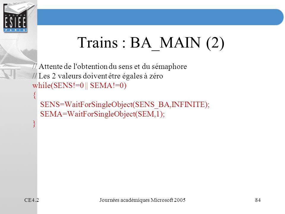 CE4.2Journées académiques Microsoft 200584 Trains : BA_MAIN (2) // Attente de l obtention du sens et du sémaphore // Les 2 valeurs doivent être égales à zéro while(SENS!=0 || SEMA!=0) { SENS=WaitForSingleObject(SENS_BA,INFINITE); SEMA=WaitForSingleObject(SEM,1); }
