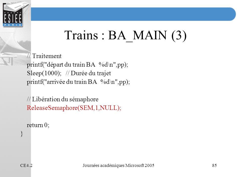 CE4.2Journées académiques Microsoft 200585 Trains : BA_MAIN (3) // Traitement printf( départ du train BA %d\n ,pp); Sleep(1000); // Durée du trajet printf( arrivée du train BA %d\n ,pp); // Libération du sémaphore ReleaseSemaphore(SEM,1,NULL); return 0; }