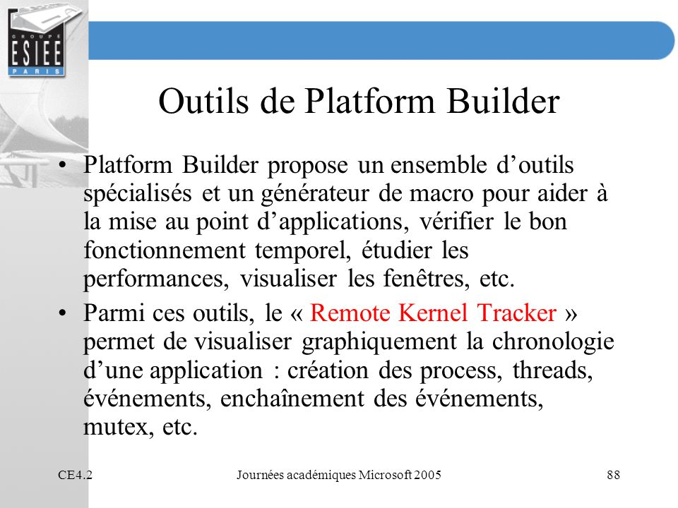 CE4.2Journées académiques Microsoft 200588 Outils de Platform Builder Platform Builder propose un ensemble doutils spécialisés et un générateur de macro pour aider à la mise au point dapplications, vérifier le bon fonctionnement temporel, étudier les performances, visualiser les fenêtres, etc.