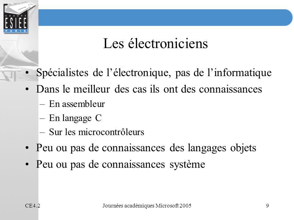 CE4.2Journées académiques Microsoft 20059 Les électroniciens Spécialistes de lélectronique, pas de linformatique Dans le meilleur des cas ils ont des connaissances –En assembleur –En langage C –Sur les microcontrôleurs Peu ou pas de connaissances des langages objets Peu ou pas de connaissances système