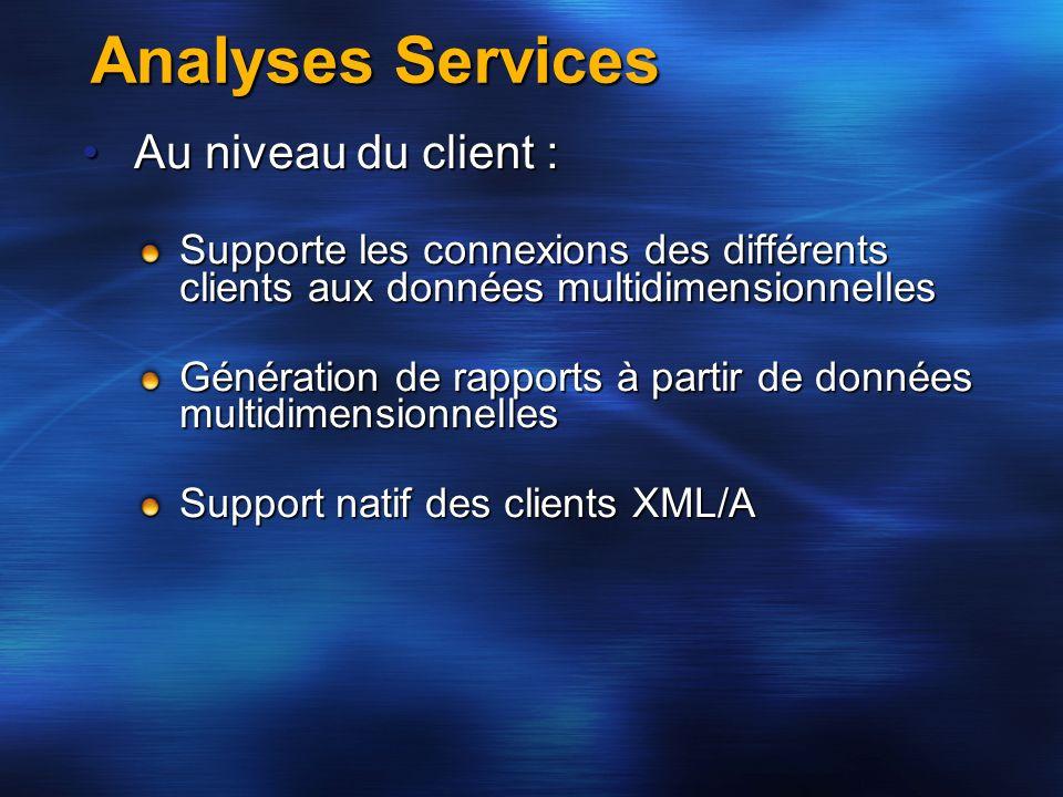Analyses Services Au niveau du client :Au niveau du client : Supporte les connexions des différents clients aux données multidimensionnelles Génératio