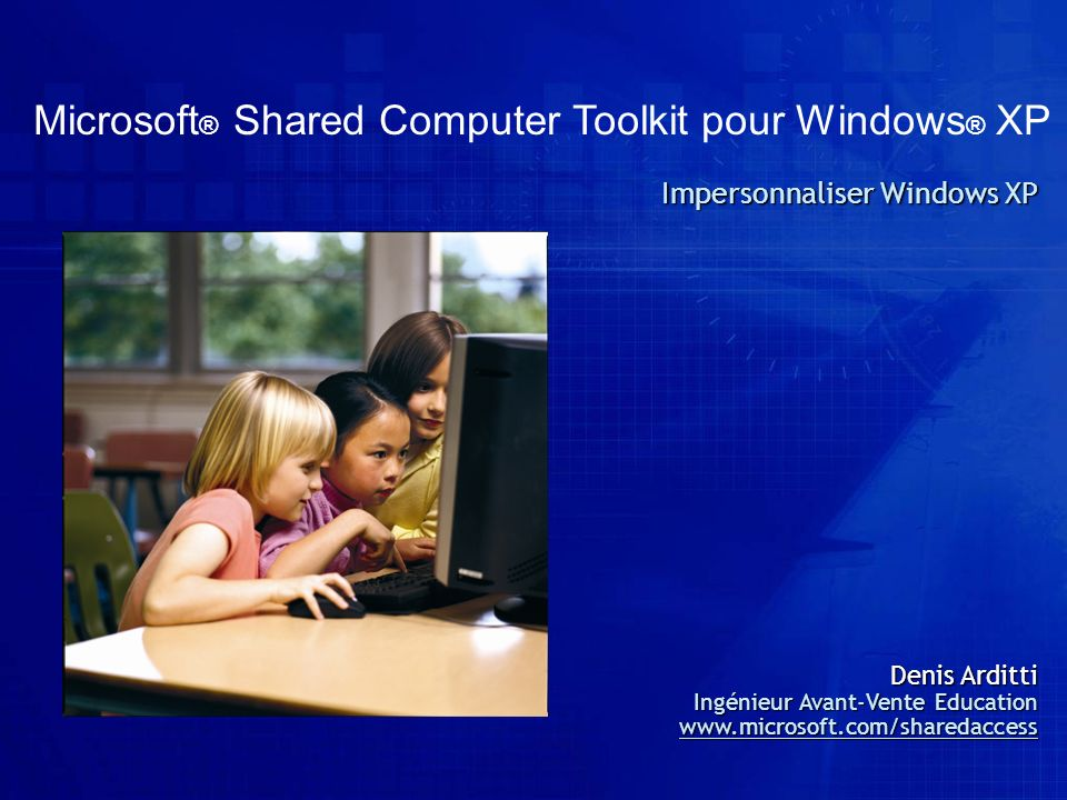 Microsoft ® Shared Computer Toolkit pour Windows ® XP Impersonnaliser Windows XP Denis Arditti Ingénieur Avant-Vente Education www.microsoft.com/share
