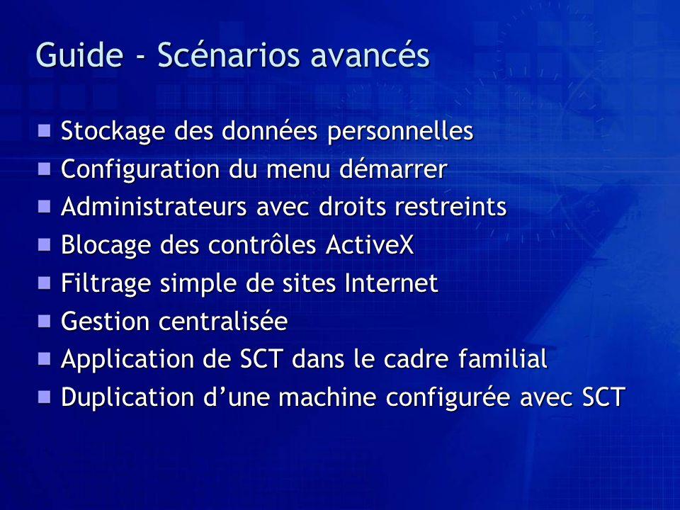 Guide - Scénarios avancés Stockage des données personnelles Configuration du menu démarrer Administrateurs avec droits restreints Blocage des contrôles ActiveX Filtrage simple de sites Internet Gestion centralisée Application de SCT dans le cadre familial Duplication dune machine configurée avec SCT