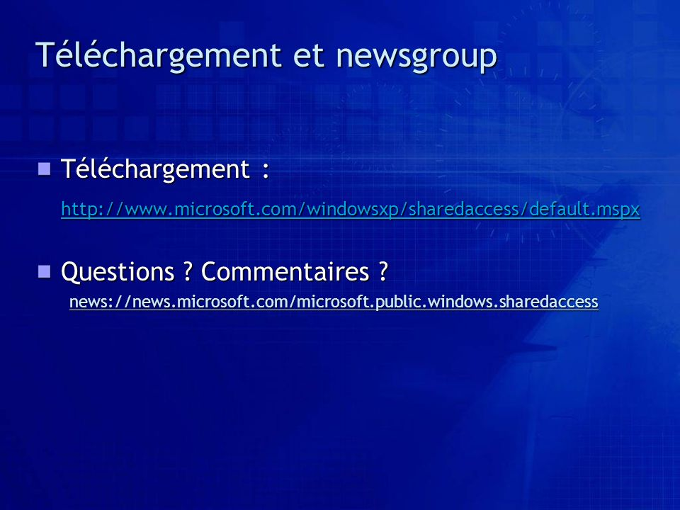 Téléchargement et newsgroup Téléchargement : http://www.microsoft.com/windowsxp/sharedaccess/default.mspx Questions ? Commentaires ? news://news.micro