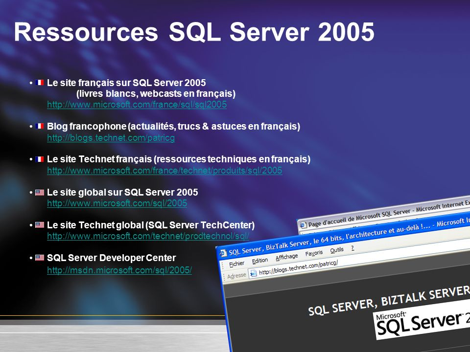 Ressources SQL Server 2005 Le site français sur SQL Server 2005 (livres blancs, webcasts en français) http://www.microsoft.com/france/sql/sql2005 Blog
