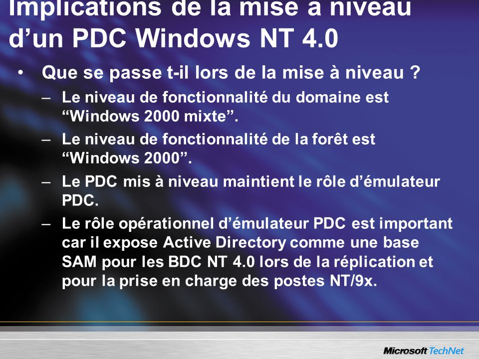 Implications de la mise à niveau dun PDC Windows NT 4.0 Que se passe t-il lors de la mise à niveau ? –Le niveau de fonctionnalité du domaine est Windo
