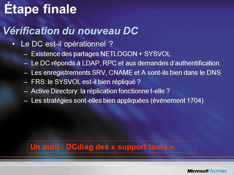 Étape finale Le DC est-il opérationnel ? –Existence des partages NETLOGON + SYSVOL –Le DC réponds à LDAP, RPC et aux demandes dauthentification –Les e