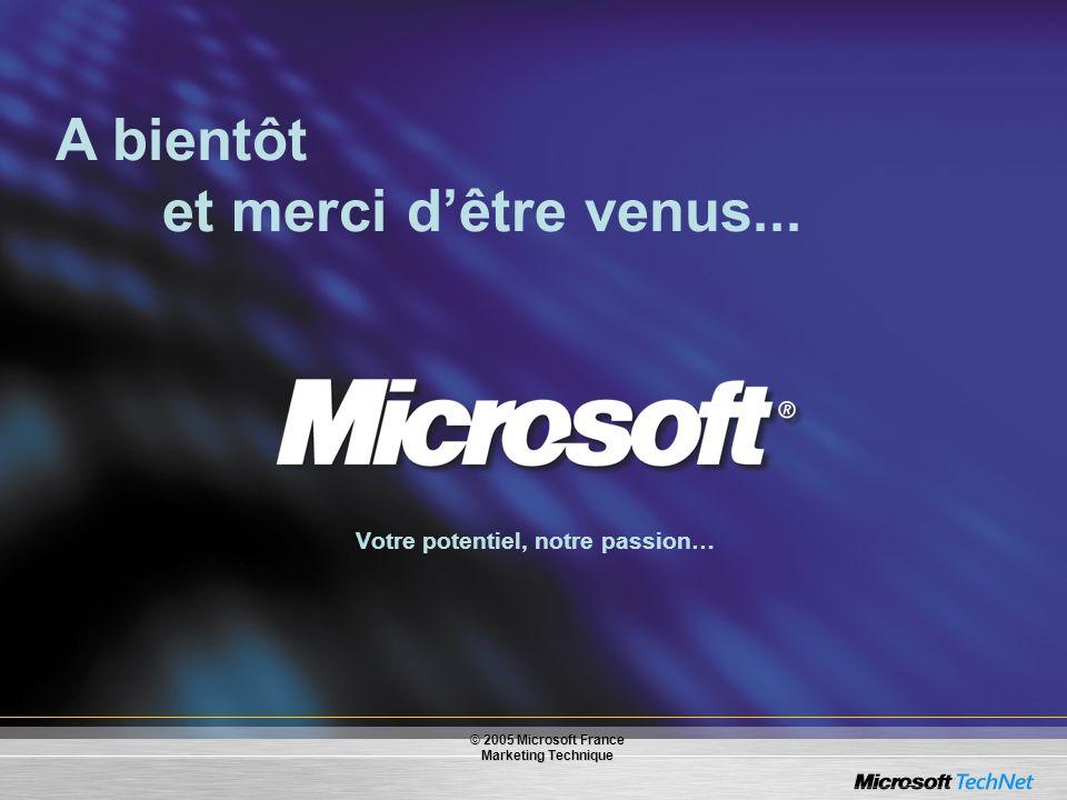 Votre potentiel, notre passion… A bientôt et merci dêtre venus... © 2005 Microsoft France Marketing Technique