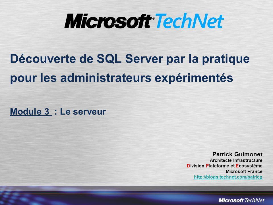 Découverte de SQL Server par la pratique pour les administrateurs expérimentés Module 3 : Le serveur Patrick Guimonet Architecte Infrastructure Division Plateforme et Ecosystème Microsoft France http://blogs.technet.com/patricg