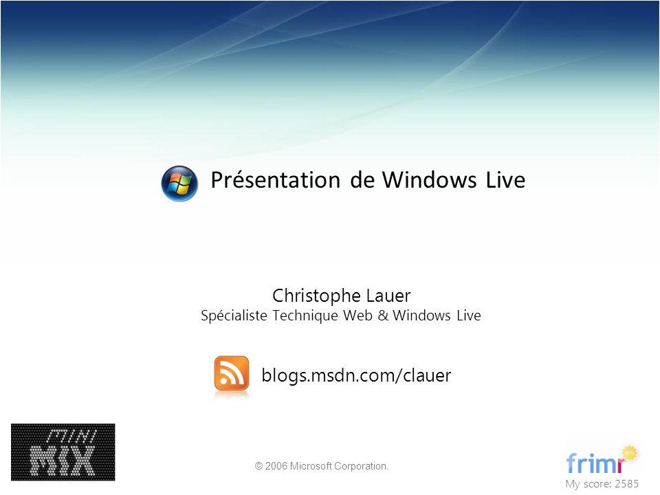 © 2006 Microsoft Corporation. Christophe Lauer Spécialiste Technique Web & Windows Live blogs.msdn.com/clauer My score: 2585 Présentation de Windows L