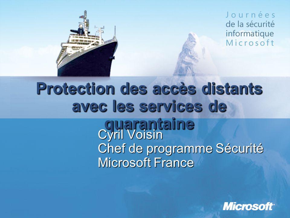 Protection des accès distants avec les services de quarantaine Cyril Voisin Chef de programme Sécurité Microsoft France