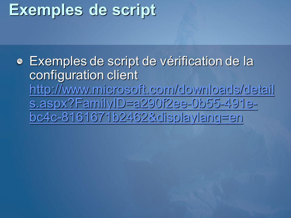 Exemples de script Exemples de script de vérification de la configuration client http://www.microsoft.com/downloads/detail s.aspx?FamilyID=a290f2ee-0b