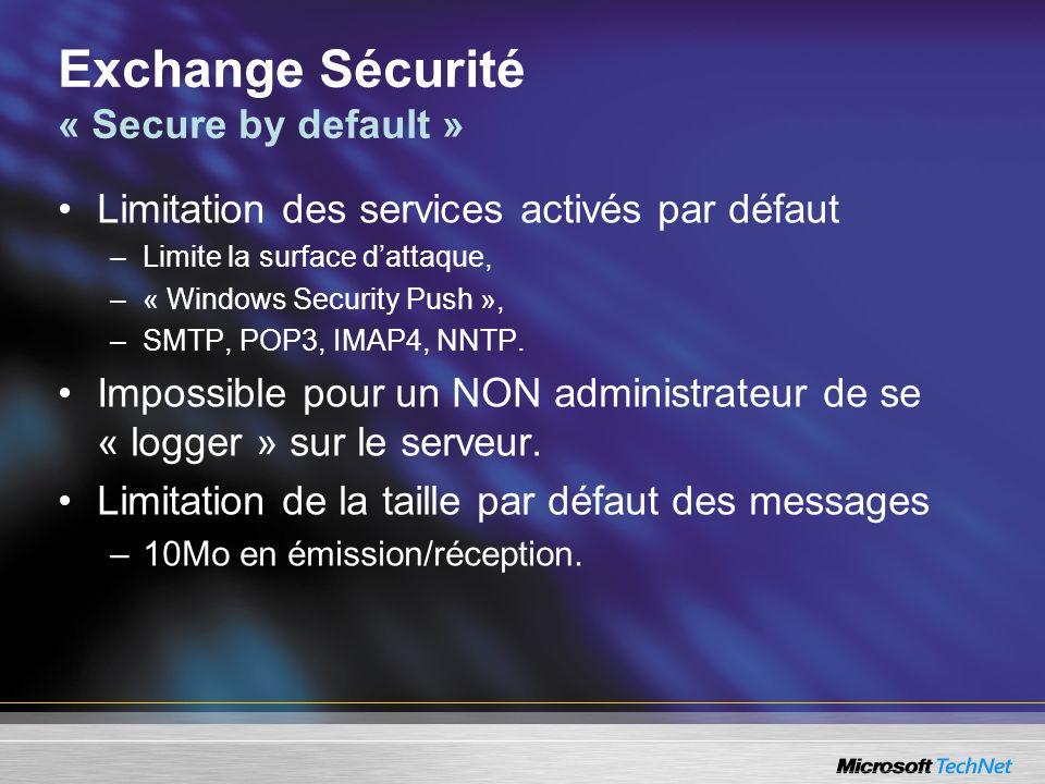 Exchange Sécurité « Secure by default » Limitation des services activés par défaut –Limite la surface dattaque, –« Windows Security Push », –SMTP, POP3, IMAP4, NNTP.