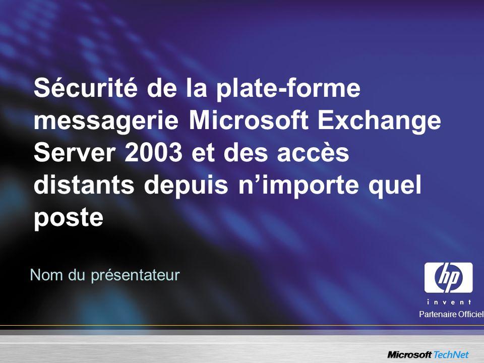 Sécurité de la plate-forme messagerie Microsoft Exchange Server 2003 et des accès distants depuis nimporte quel poste Nom du présentateur Partenaire Officiel