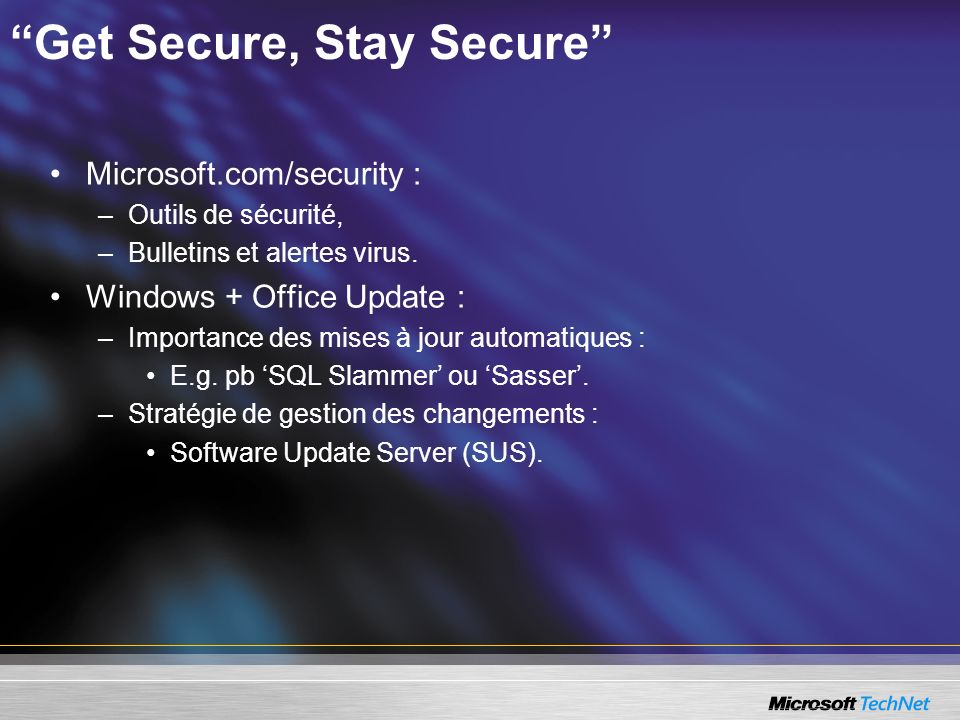 Get Secure, Stay Secure Microsoft.com/security : –Outils de sécurité, –Bulletins et alertes virus. Windows + Office Update : –Importance des mises à j