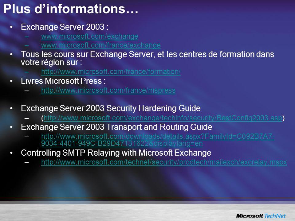 Plus dinformations… Exchange Server 2003 : –www.microsoft.com/exchangewww.microsoft.com/exchange –www.microsoft.com/france/exchangewww.microsoft.com/france/exchange Tous les cours sur Exchange Server, et les centres de formation dans votre région sur : –http://www.microsoft.com/france/formation/http://www.microsoft.com/france/formation/ Livres Microsoft Press : –http://www.microsoft.com/france/mspresshttp://www.microsoft.com/france/mspress Exchange Server 2003 Security Hardening Guide –(http://www.microsoft.com/exchange/techinfo/security/BestConfig2003.asp)http://www.microsoft.com/exchange/techinfo/security/BestConfig2003.asp Exchange Server 2003 Transport and Routing Guide –http://www.microsoft.com/downloads/details.aspx?FamilyId=C092B7A7- 9034-4401-949C-B29D47131622&displaylang=enhttp://www.microsoft.com/downloads/details.aspx?FamilyId=C092B7A7- 9034-4401-949C-B29D47131622&displaylang=en Controlling SMTP Relaying with Microsoft Exchange –http://www.microsoft.com/technet/security/prodtech/mailexch/excrelay.mspxhttp://www.microsoft.com/technet/security/prodtech/mailexch/excrelay.mspx