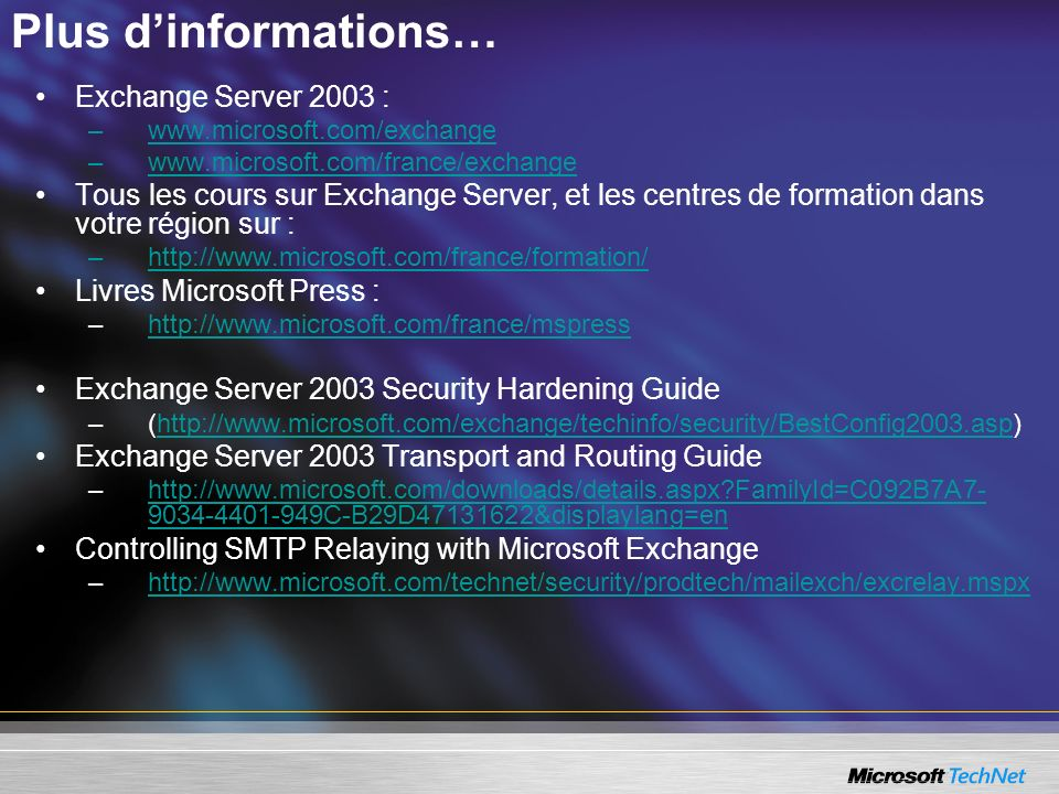 Plus dinformations… Exchange Server 2003 : –www.microsoft.com/exchangewww.microsoft.com/exchange –www.microsoft.com/france/exchangewww.microsoft.com/f