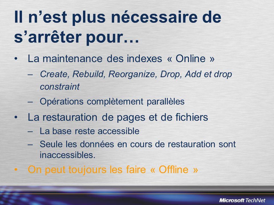 Il nest plus nécessaire de sarrêter pour… La maintenance des indexes « Online » –Create, Rebuild, Reorganize, Drop, Add et drop constraint –Opérations