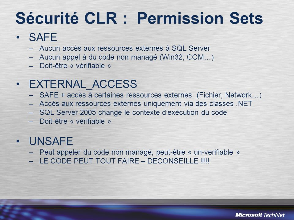 Sécurité CLR : Permission Sets SAFE –Aucun accès aux ressources externes à SQL Server –Aucun appel à du code non managé (Win32, COM…) –Doit-être « vér