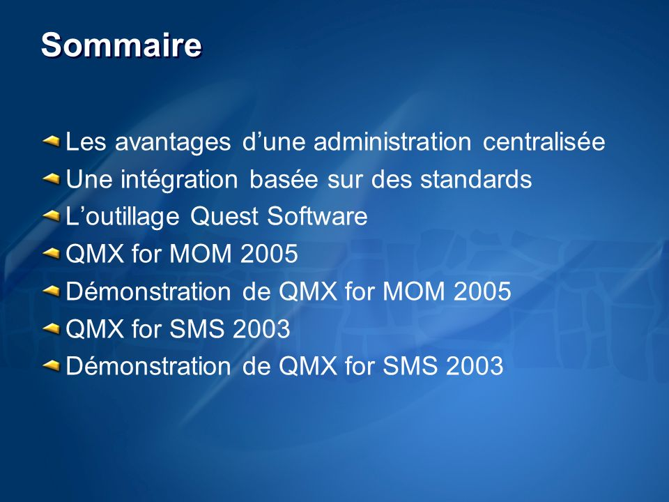 Sommaire Les avantages dune administration centralisée Une intégration basée sur des standards Loutillage Quest Software QMX for MOM 2005 Démonstration de QMX for MOM 2005 QMX for SMS 2003 Démonstration de QMX for SMS 2003