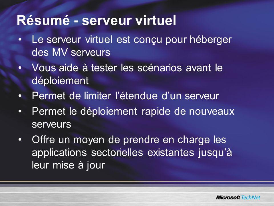 Résumé - serveur virtuel Le serveur virtuel est conçu pour héberger des MV serveurs Vous aide à tester les scénarios avant le déploiement Permet de limiter létendue dun serveur Permet le déploiement rapide de nouveaux serveurs Offre un moyen de prendre en charge les applications sectorielles existantes jusquà leur mise à jour