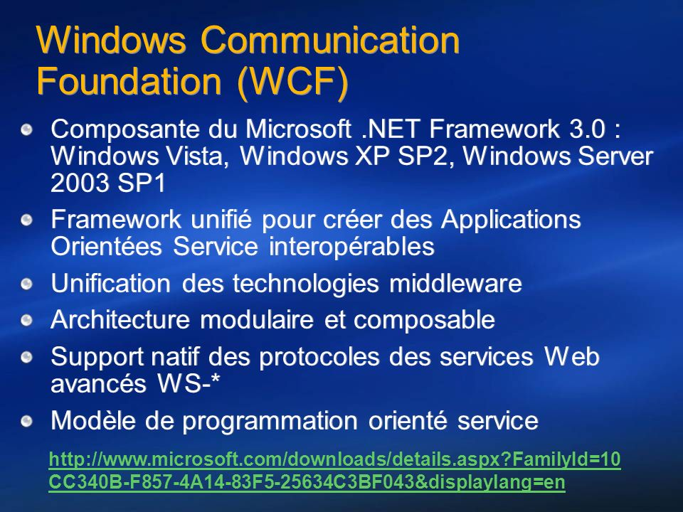 Windows Communication Foundation (WCF) Composante du Microsoft.NET Framework 3.0 : Windows Vista, Windows XP SP2, Windows Server 2003 SP1 Framework unifié pour créer des Applications Orientées Service interopérables Unification des technologies middleware Architecture modulaire et composable Support natif des protocoles des services Web avancés WS-* Modèle de programmation orienté service Composante du Microsoft.NET Framework 3.0 : Windows Vista, Windows XP SP2, Windows Server 2003 SP1 Framework unifié pour créer des Applications Orientées Service interopérables Unification des technologies middleware Architecture modulaire et composable Support natif des protocoles des services Web avancés WS-* Modèle de programmation orienté service http://www.microsoft.com/downloads/details.aspx FamilyId=10 CC340B-F857-4A14-83F5-25634C3BF043&displaylang=en