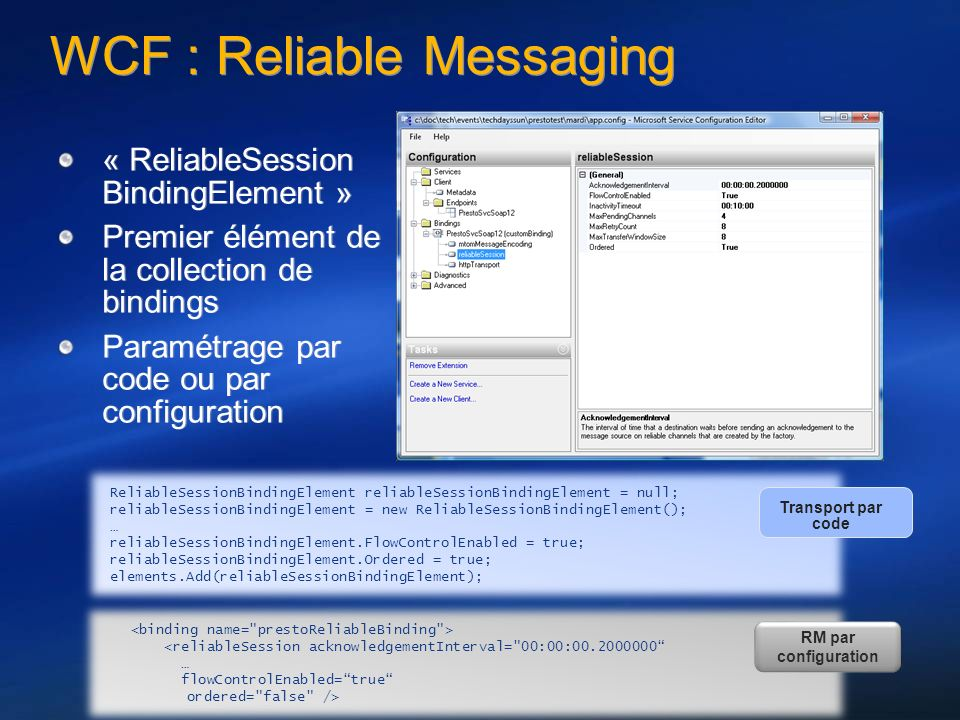 WCF : Reliable Messaging « ReliableSession BindingElement » Premier élément de la collection de bindings Paramétrage par code ou par configuration « ReliableSession BindingElement » Premier élément de la collection de bindings Paramétrage par code ou par configuration <reliableSession acknowledgementInterval= 00:00:00.2000000 … flowControlEnabled=true ordered= false /> RM par configuration ReliableSessionBindingElement reliableSessionBindingElement = null; reliableSessionBindingElement = new ReliableSessionBindingElement(); … reliableSessionBindingElement.FlowControlEnabled = true; reliableSessionBindingElement.Ordered = true; elements.Add(reliableSessionBindingElement); Transport par code