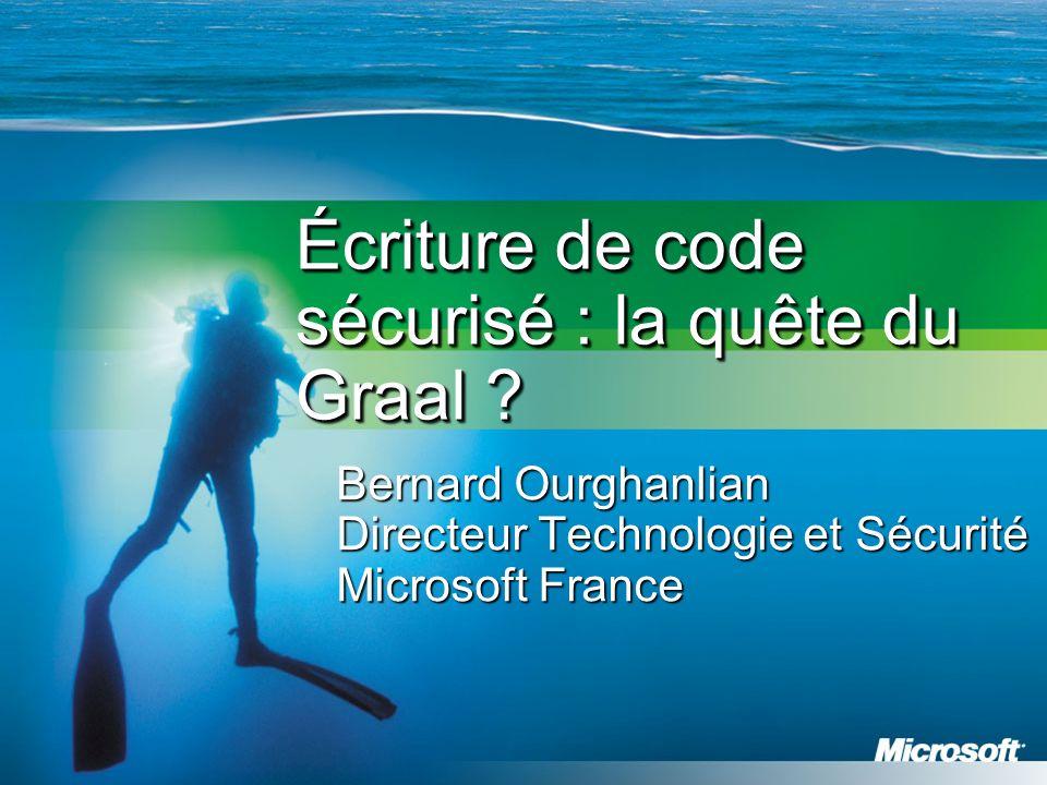Écriture de code sécurisé : la quête du Graal ? Bernard Ourghanlian Directeur Technologie et Sécurité Microsoft France