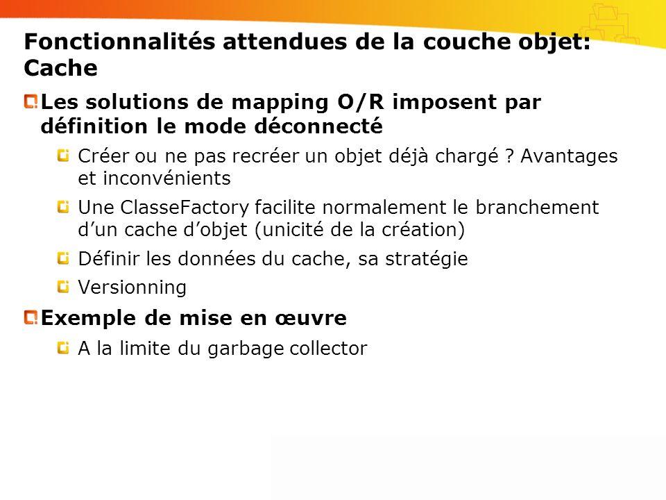 Fonctionnalités attendues de la couche objet: Cache Les solutions de mapping O/R imposent par définition le mode déconnecté Créer ou ne pas recréer un